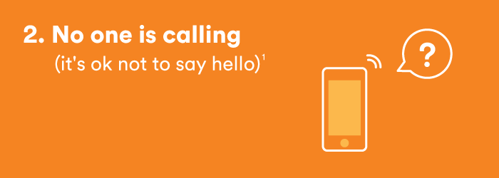 2. No one is calling (it's OK not to say hello)